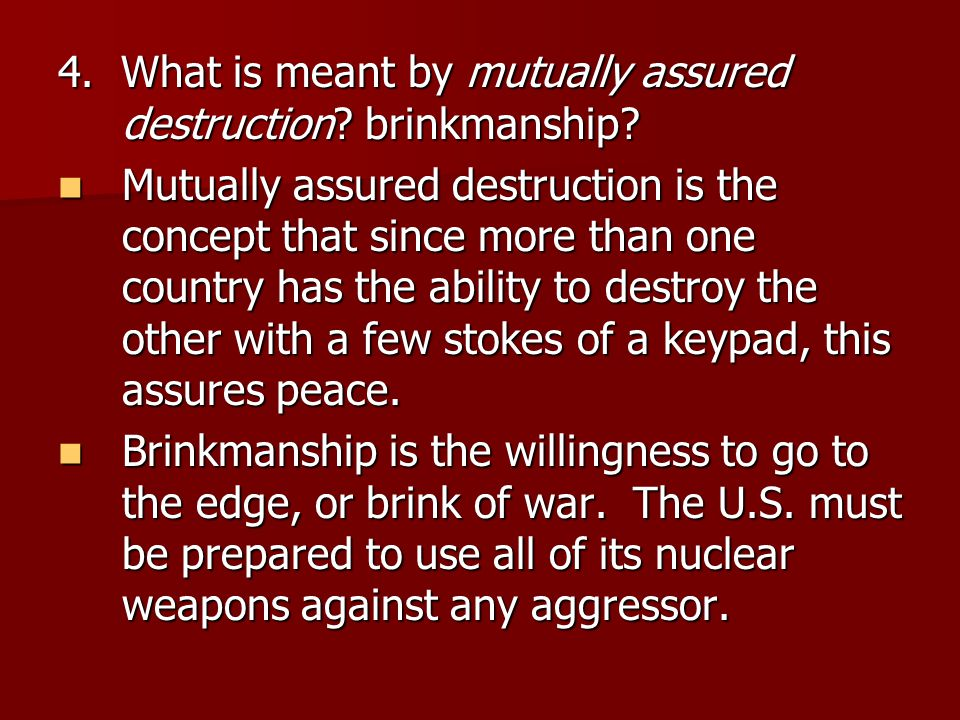 4. What is meant by mutually assured destruction? brinkmanship? Mutually assured destruction is the concept that since more than one country has the a
