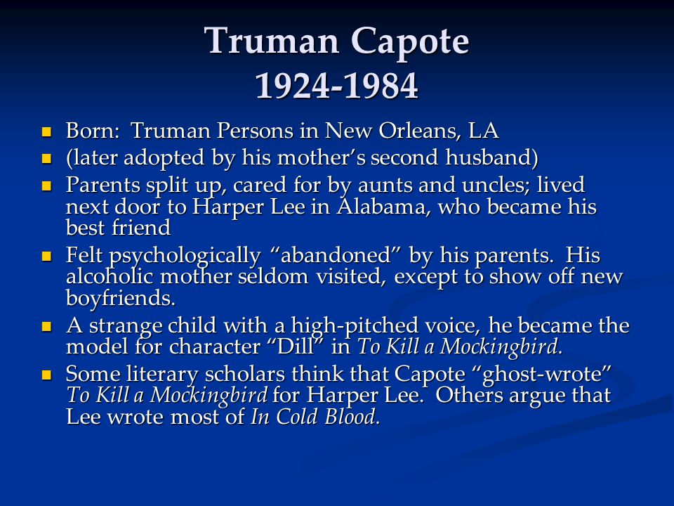 Truman Capote 1924-1984 Born: Truman Persons in New Orleans, LA Born: Truman Persons in New Orleans, LA (later adopted by his mother's second husband) (later adopted by his mother's second husband) Parents split up, cared for by aunts and uncles; lived next door to Harper Lee in Alabama, who became his best friend Parents split up, cared for by aunts and uncles; lived next door to Harper Lee in Alabama, who became his best friend Felt psychologically abandoned by his parents.
