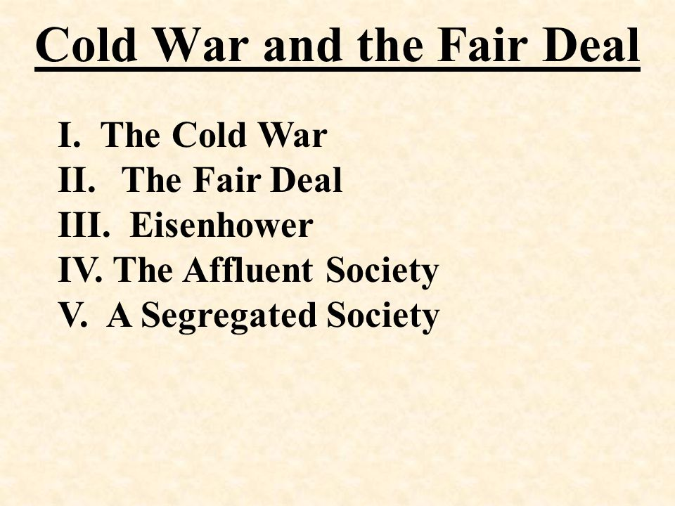 Cold War and the Fair Deal I. The Cold War II.The Fair Deal III. Eisenhower IV. The Affluent Society V. A Segregated Society