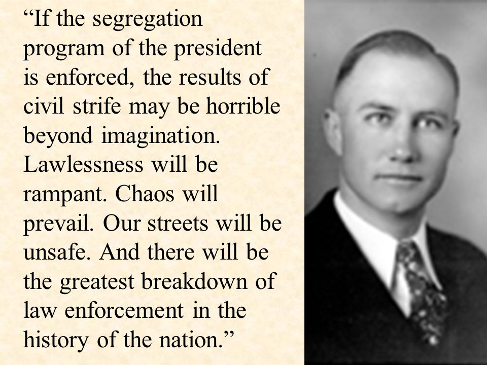 """If the segregation program of the president is enforced, the results of civil strife may be horrible beyond imagination. Lawlessness will be rampant."