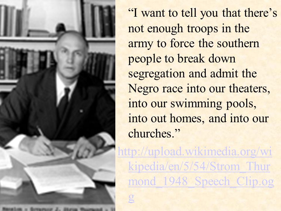 I want to tell you that there's not enough troops in the army to force the southern people to break down segregation and admit the Negro race into our theaters, into our swimming pools, into out homes, and into our churches. http://upload.wikimedia.org/wi kipedia/en/5/54/Strom_Thur mond_1948_Speech_Clip.og g