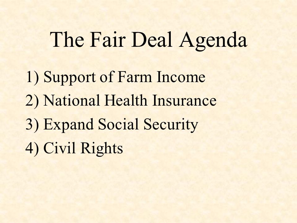 The Fair Deal Agenda 1) Support of Farm Income 2) National Health Insurance 3) Expand Social Security 4) Civil Rights