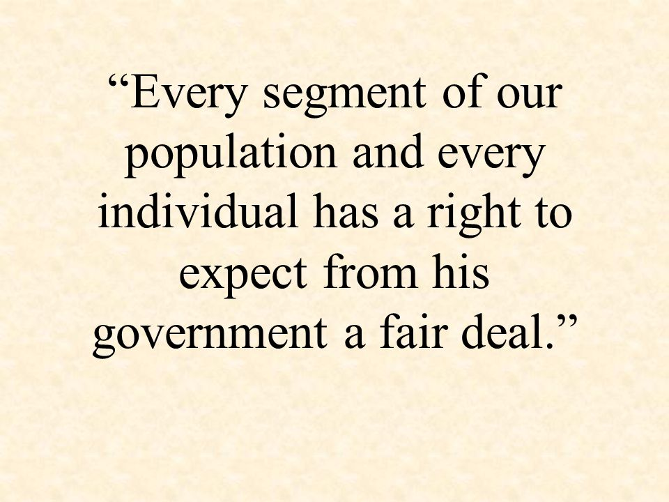 Every segment of our population and every individual has a right to expect from his government a fair deal.