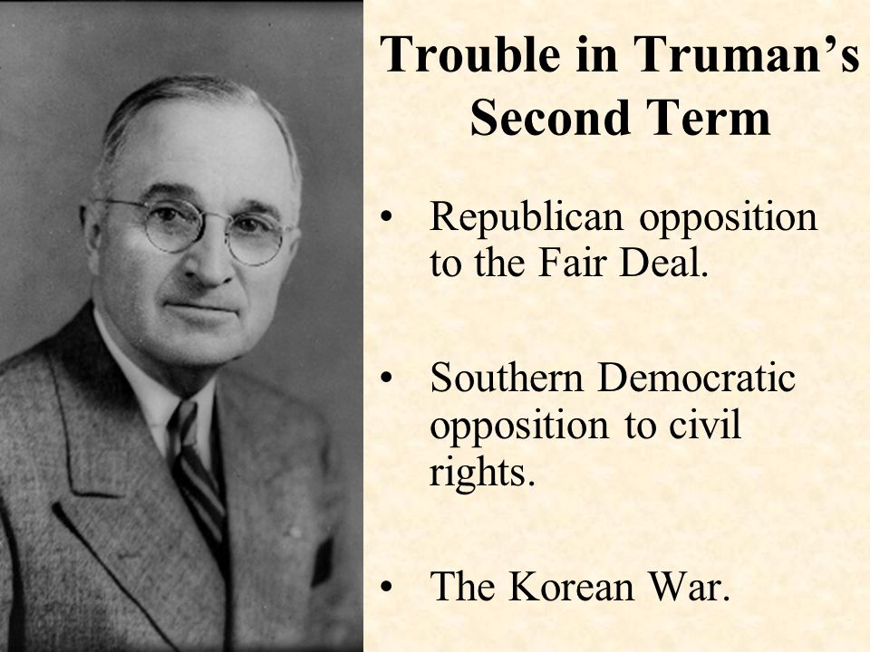 Trouble in Truman's Second Term Republican opposition to the Fair Deal. Southern Democratic opposition to civil rights. The Korean War.