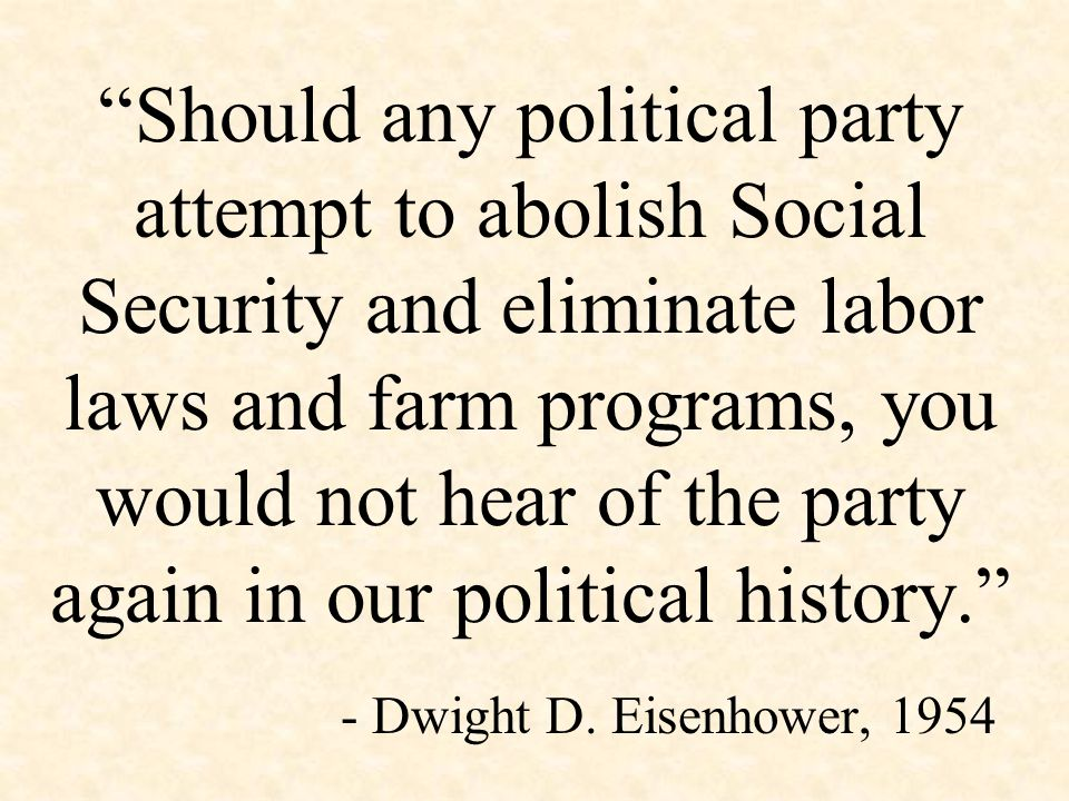 Should any political party attempt to abolish Social Security and eliminate labor laws and farm programs, you would not hear of the party again in our political history. - Dwight D.