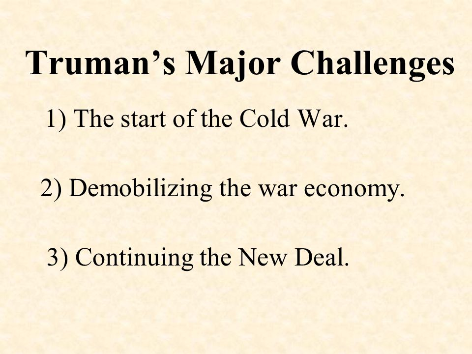 Truman's Major Challenges 1) The start of the Cold War. 2) Demobilizing the war economy. 3) Continuing the New Deal.