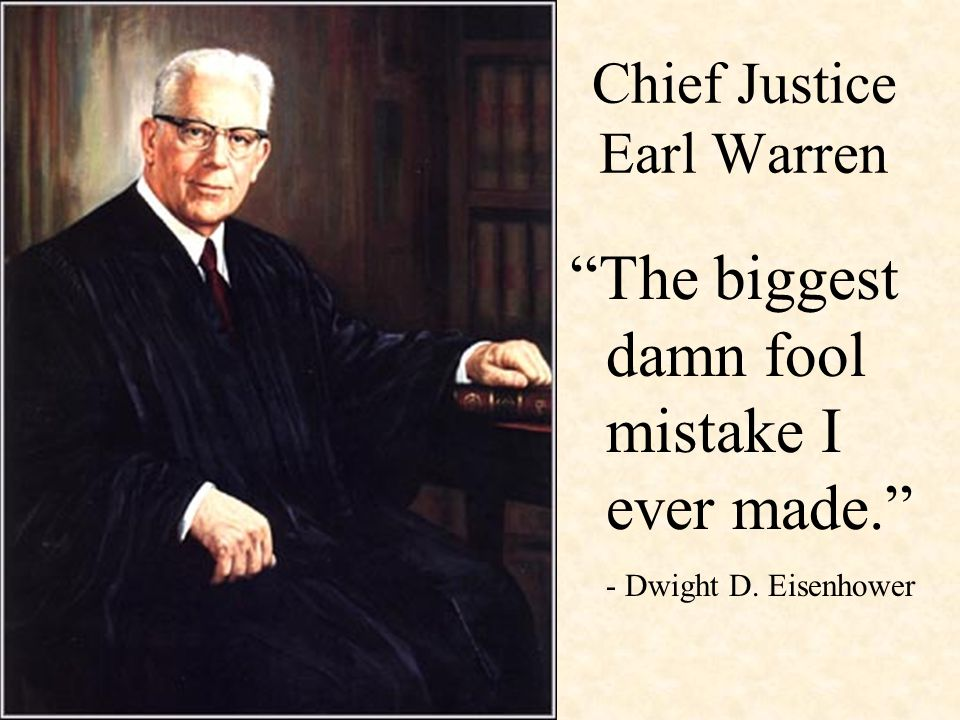 Chief Justice Earl Warren The biggest damn fool mistake I ever made. - Dwight D. Eisenhower