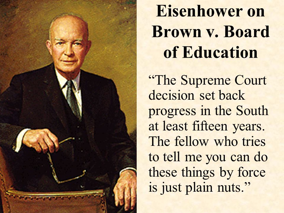 "Eisenhower on Brown v. Board of Education ""The Supreme Court decision set back progress in the South at least fifteen years. The fellow who tries to t"