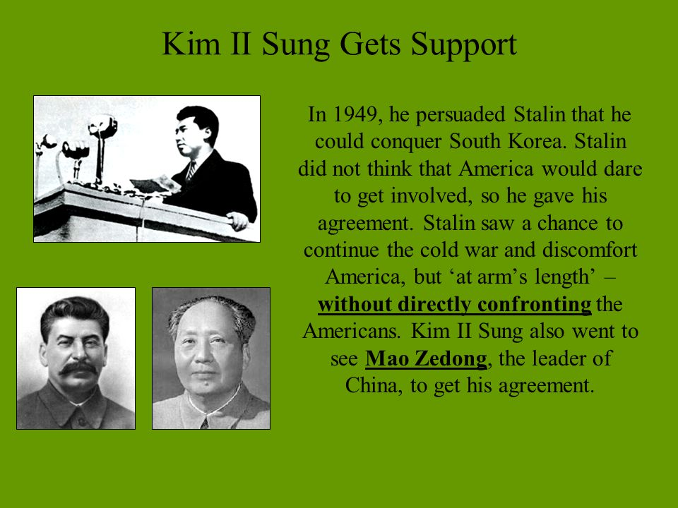 Kim II Sung Gets Support In 1949, he persuaded Stalin that he could conquer South Korea. Stalin did not think that America would dare to get involved,