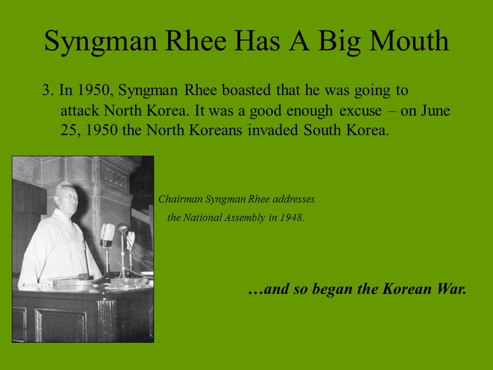 Syngman Rhee Has A Big Mouth 3. In 1950, Syngman Rhee boasted that he was going to attack North Korea. It was a good enough excuse – on June 25, 1950