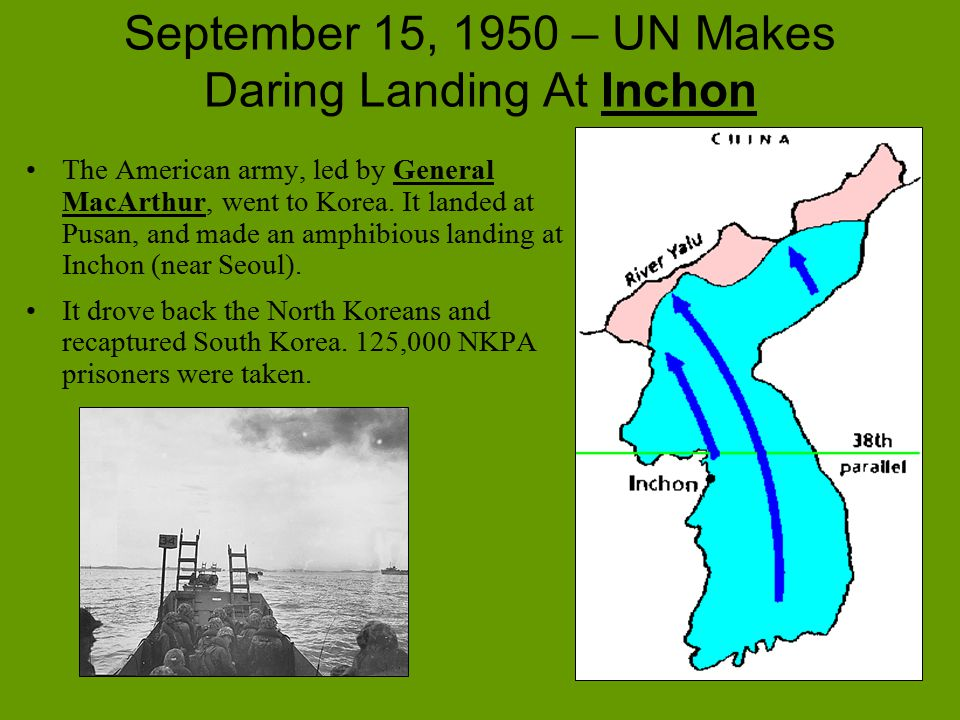 September 15, 1950 – UN Makes Daring Landing At Inchon The American army, led by General MacArthur, went to Korea. It landed at Pusan, and made an amp