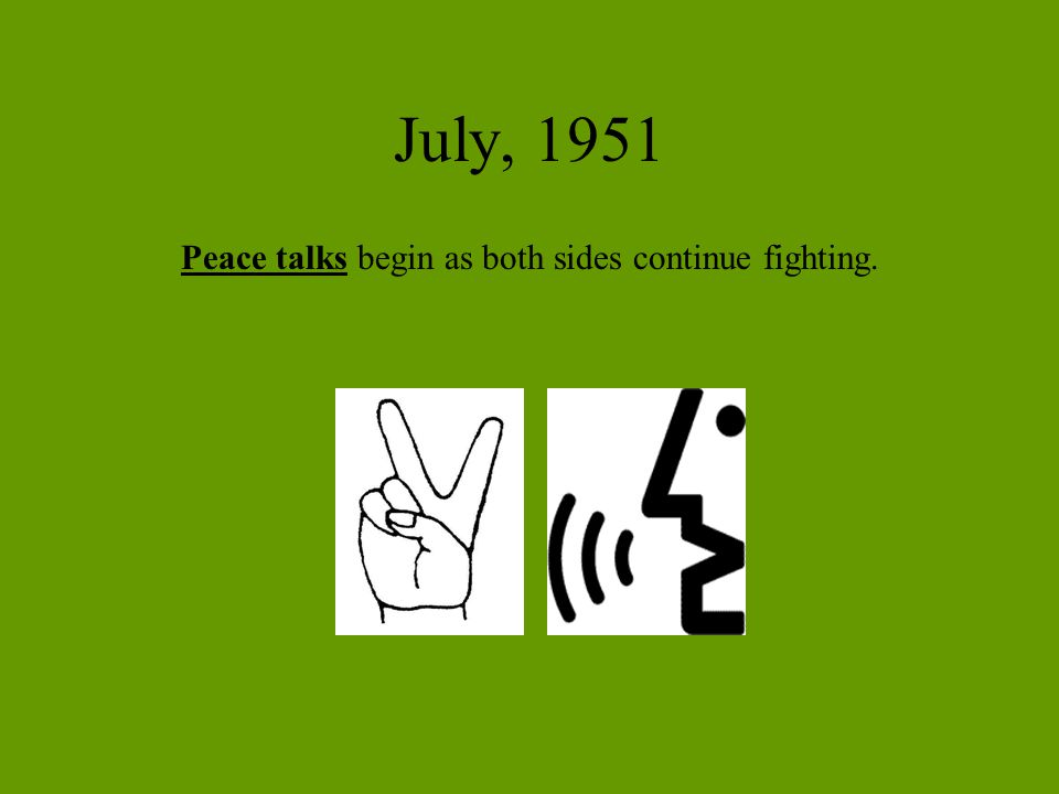 July, 1951 Peace talks begin as both sides continue fighting.