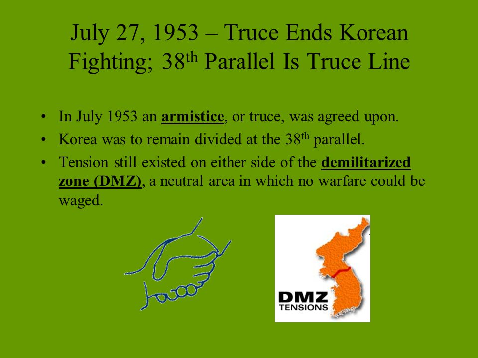 July 27, 1953 – Truce Ends Korean Fighting; 38 th Parallel Is Truce Line In July 1953 an armistice, or truce, was agreed upon. Korea was to remain div