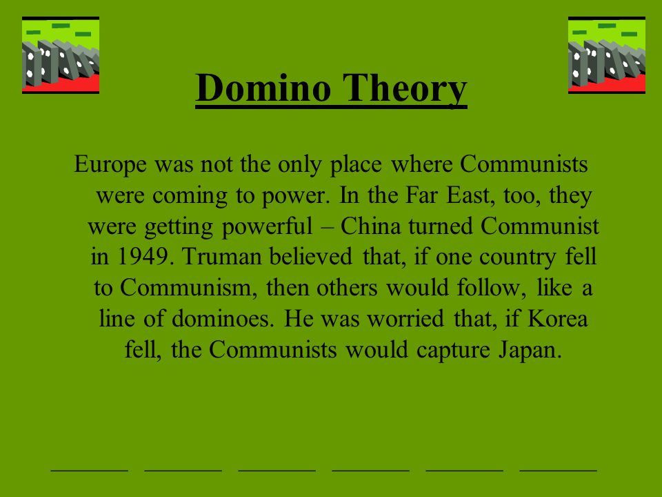 Domino Theory Europe was not the only place where Communists were coming to power. In the Far East, too, they were getting powerful – China turned Com
