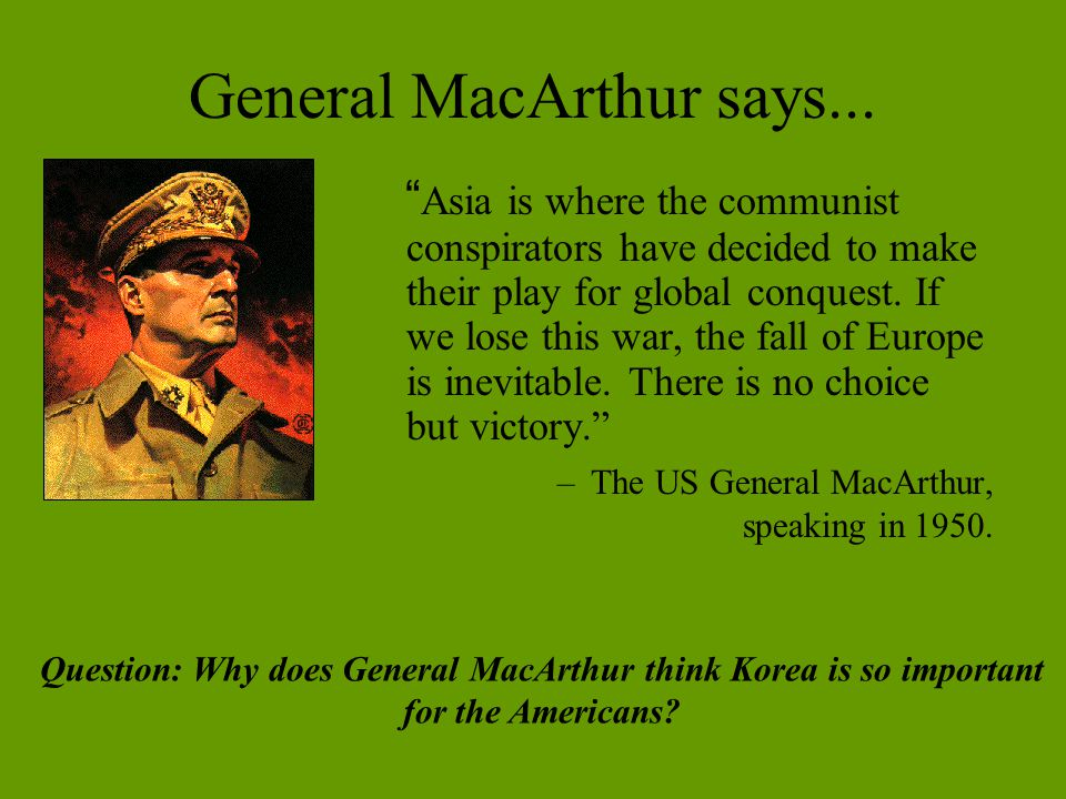 """General MacArthur says... """" Asia is where the communist conspirators have decided to make their play for global conquest. If we lose this war, the fal"""