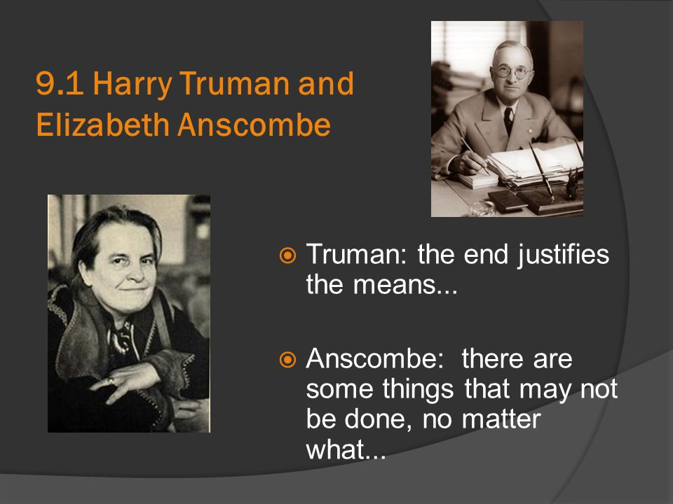 9.1 Harry Truman and Elizabeth Anscombe  Truman: the end justifies the means...  Anscombe: there are some things that may not be done, no matter wha