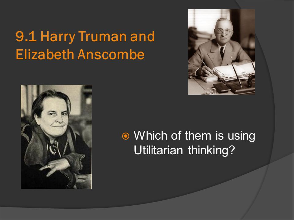 9.1 Harry Truman and Elizabeth Anscombe  Which of them is using Utilitarian thinking?