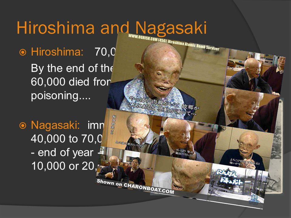 Hiroshima and Nagasaki  Hiroshima: 70,000 died immediately. By the end of the year, another 30,000 to 60,000 died from burns and radiation poisoning.