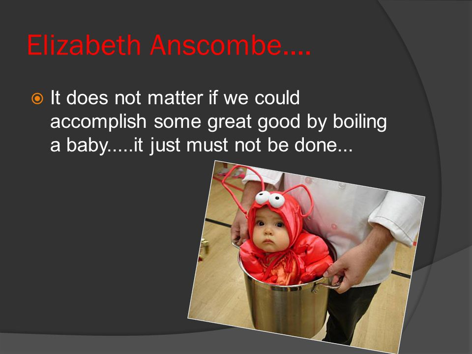 Elizabeth Anscombe....  It does not matter if we could accomplish some great good by boiling a baby.....it just must not be done...