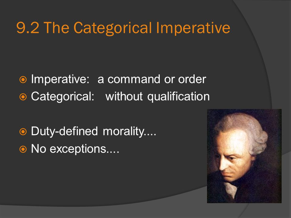 9.2 The Categorical Imperative  Imperative: a command or order  Categorical: without qualification  Duty-defined morality....  No exceptions....