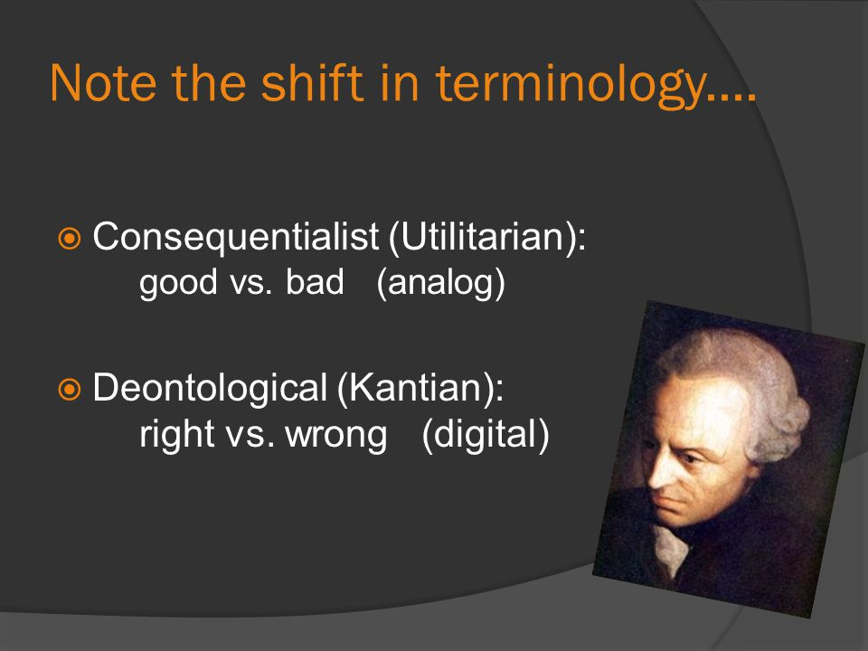 Note the shift in terminology....  Consequentialist (Utilitarian): good vs. bad (analog)  Deontological (Kantian): right vs. wrong (digital)