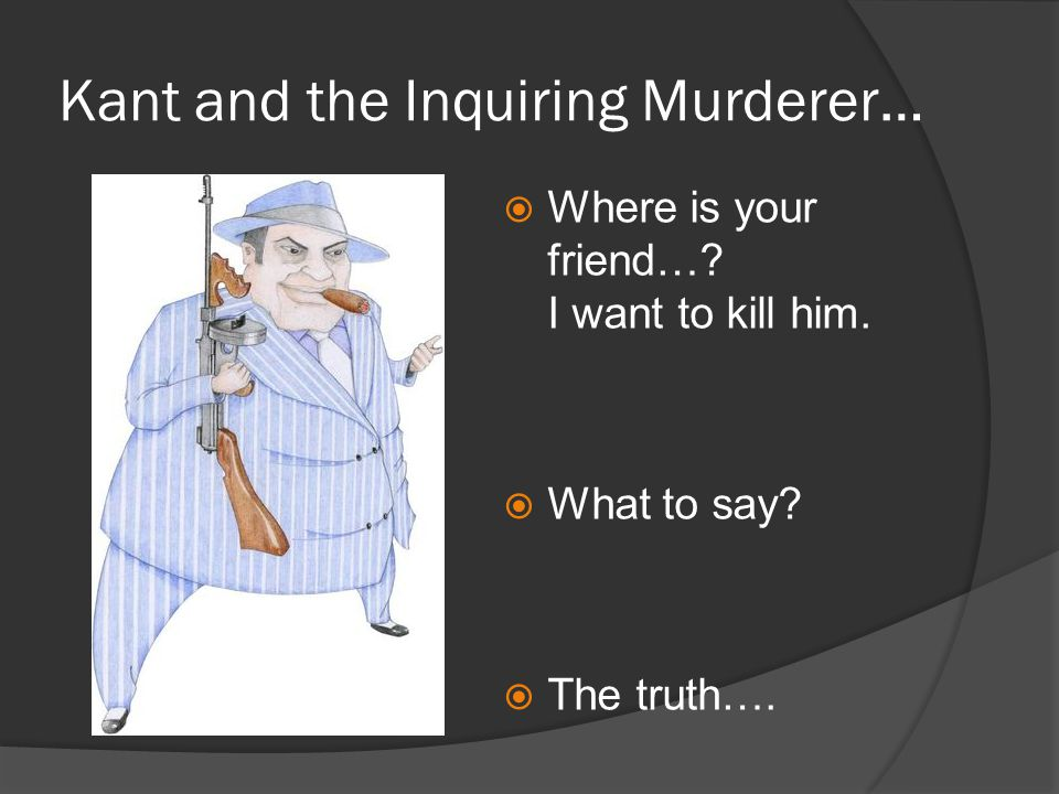 Kant and the Inquiring Murderer…  Where is your friend…? I want to kill him.  What to say?  The truth….