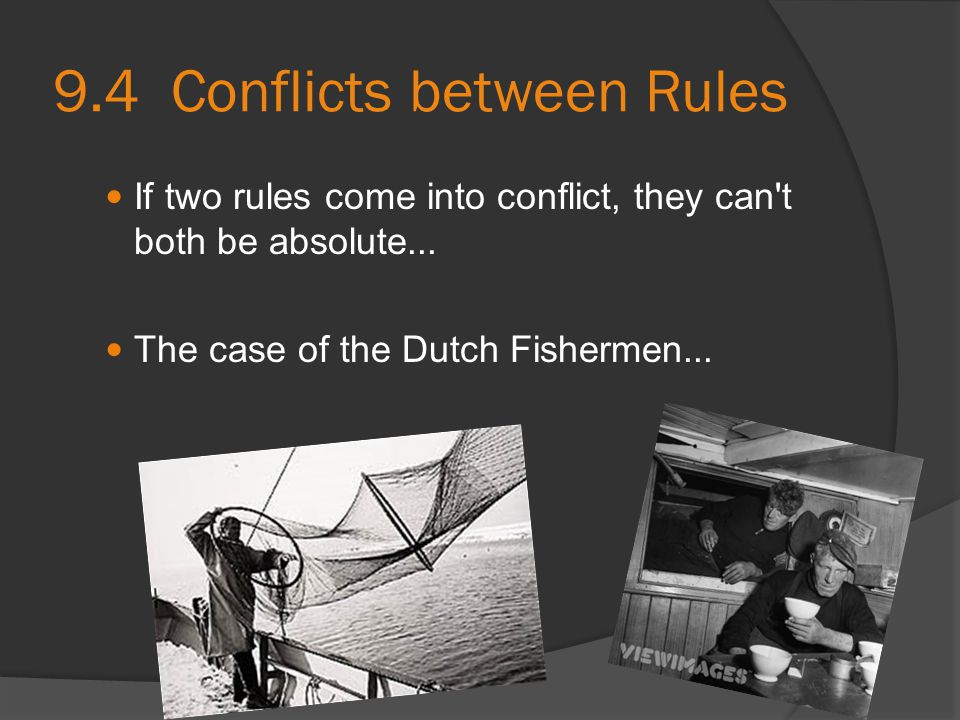9.4 Conflicts between Rules If two rules come into conflict, they can't both be absolute... The case of the Dutch Fishermen...