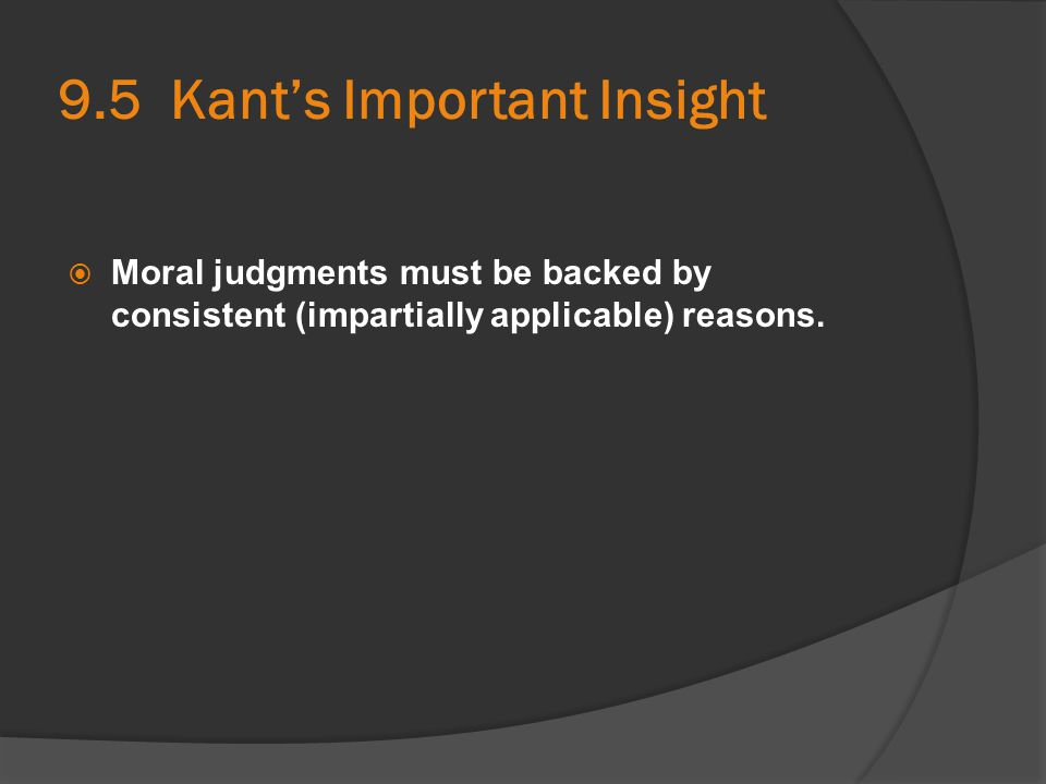 9.5 Kant's Important Insight  Moral judgments must be backed by consistent (impartially applicable) reasons.