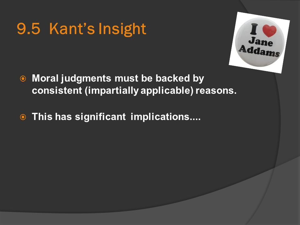 9.5 Kant's Insight  Moral judgments must be backed by consistent (impartially applicable) reasons.  This has significant implications....