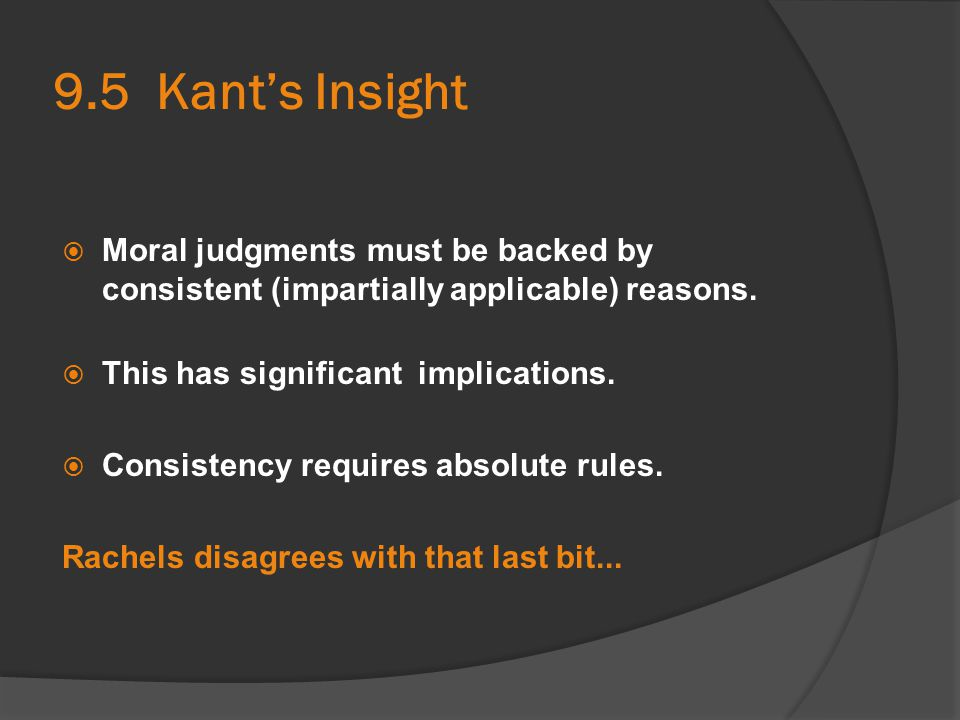 9.5 Kant's Insight  Moral judgments must be backed by consistent (impartially applicable) reasons.