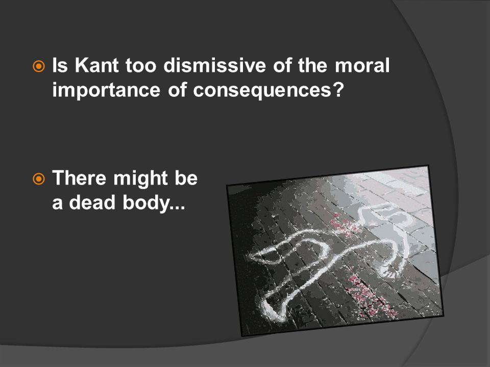  Is Kant too dismissive of the moral importance of consequences  There might be a dead body...