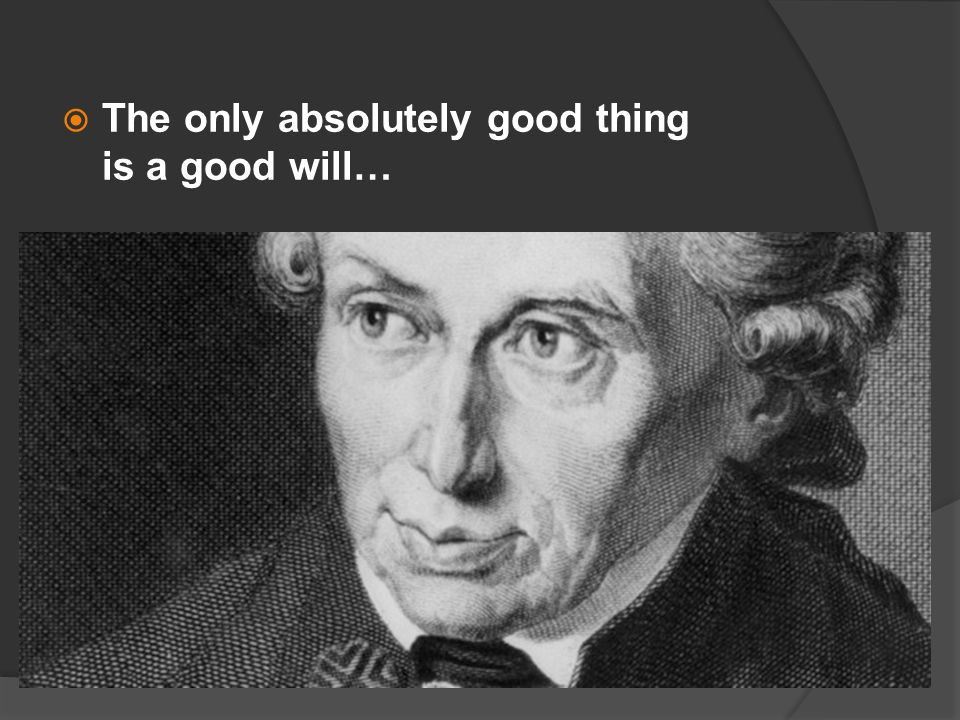  The only absolutely good thing is a good will…