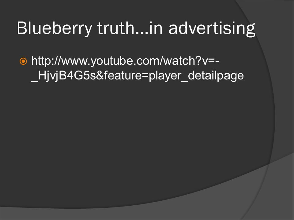 Blueberry truth…in advertising  http://www.youtube.com/watch v=- _HjvjB4G5s&feature=player_detailpage