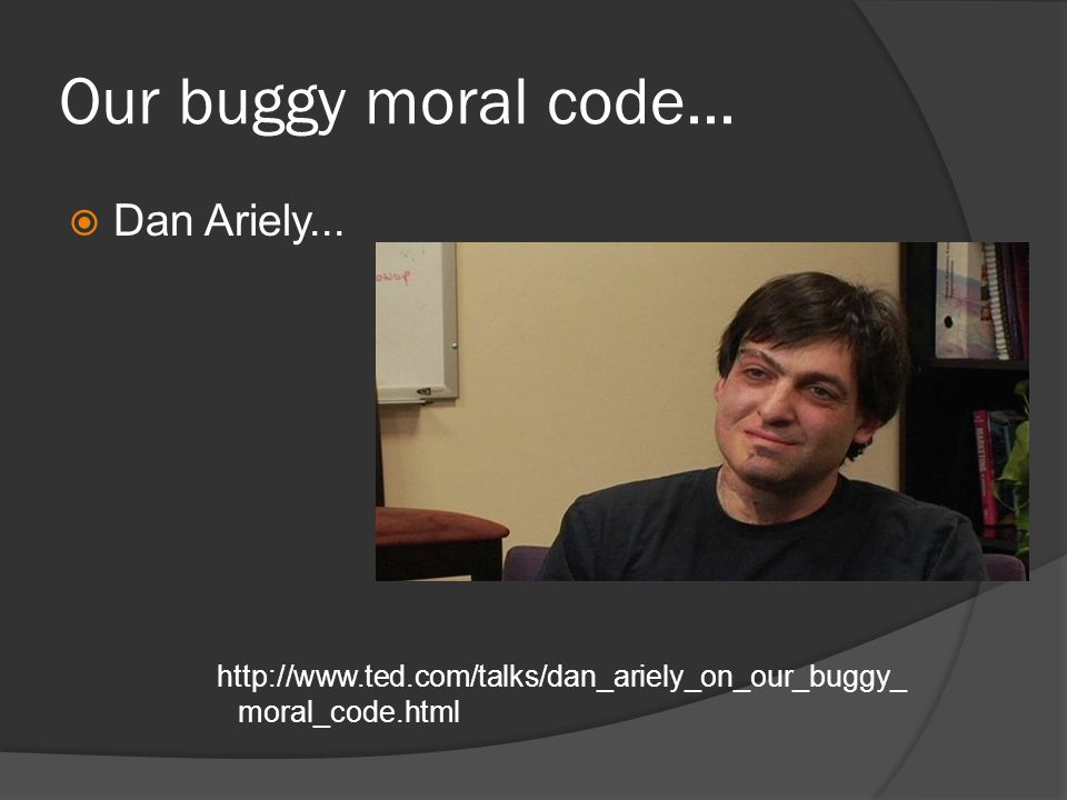 Our buggy moral code...  Dan Ariely... http://www.ted.com/talks/dan_ariely_on_our_buggy_ moral_code.html