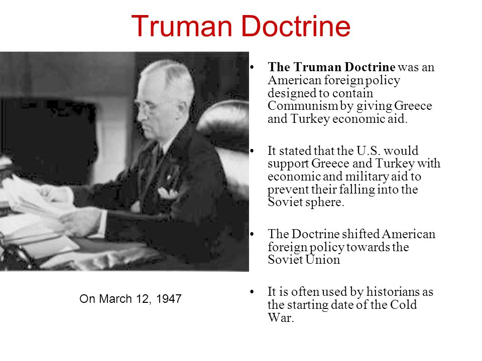 "Truman Doctrine The Truman Doctrine in March 1947 promised that the USA ""would support free peoples who are resisting"" communism. This led to containm"