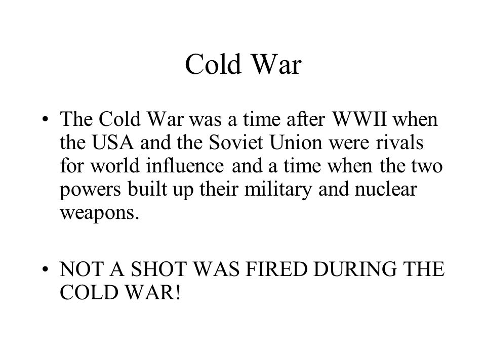Cold War The Cold War was a time after WWII when the USA and the Soviet Union were rivals for world influence and a time when the two powers built up their military and nuclear weapons.