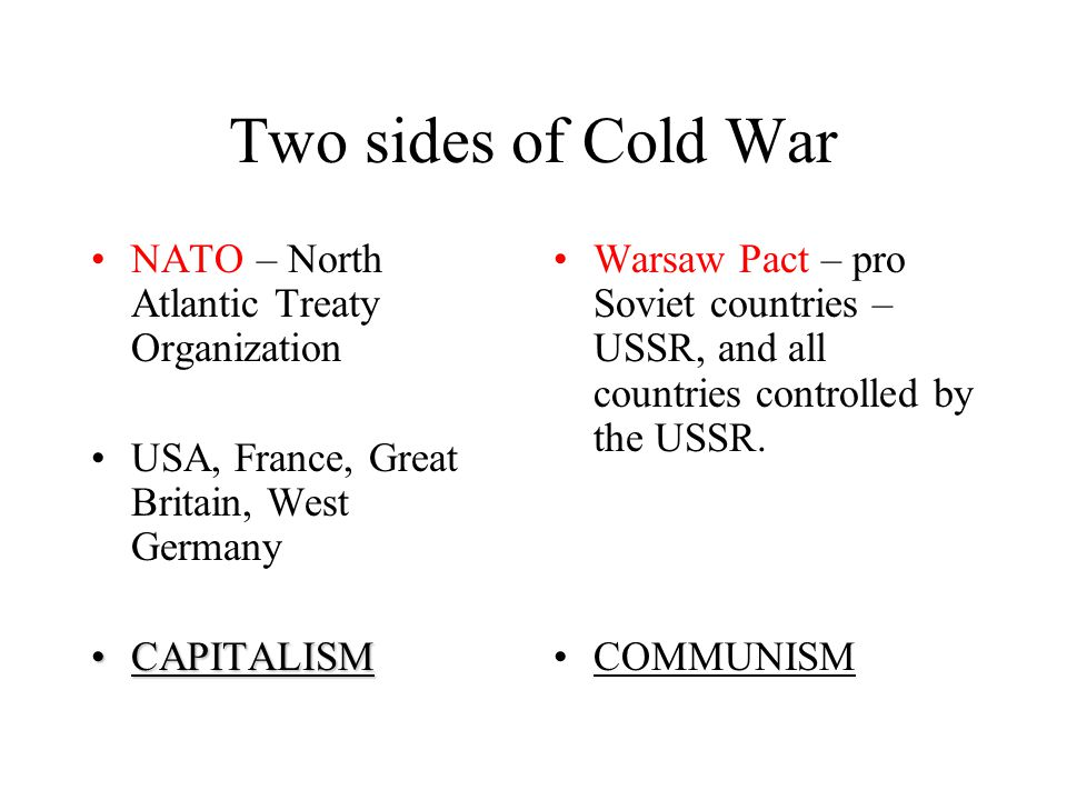 Two sides of Cold War NATO – North Atlantic Treaty Organization USA, France, Great Britain, West Germany CAPITALISMCAPITALISM Warsaw Pact – pro Soviet countries – USSR, and all countries controlled by the USSR.