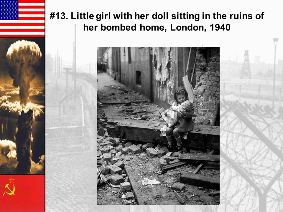 #13. Little girl with her doll sitting in the ruins of her bombed home, London, 1940