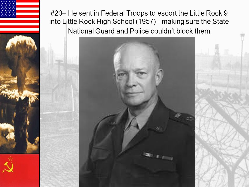 #20– He sent in Federal Troops to escort the Little Rock 9 into Little Rock High School (1957)– making sure the State National Guard and Police couldn't block them