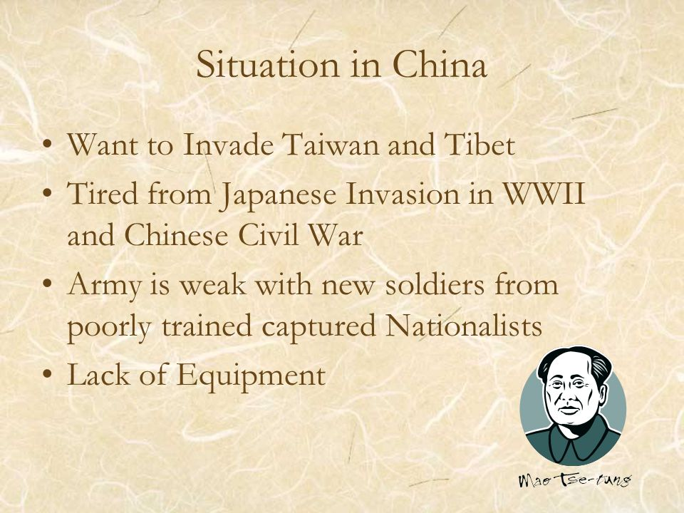 Situation in China Want to Invade Taiwan and Tibet Tired from Japanese Invasion in WWII and Chinese Civil War Army is weak with new soldiers from poorly trained captured Nationalists Lack of Equipment