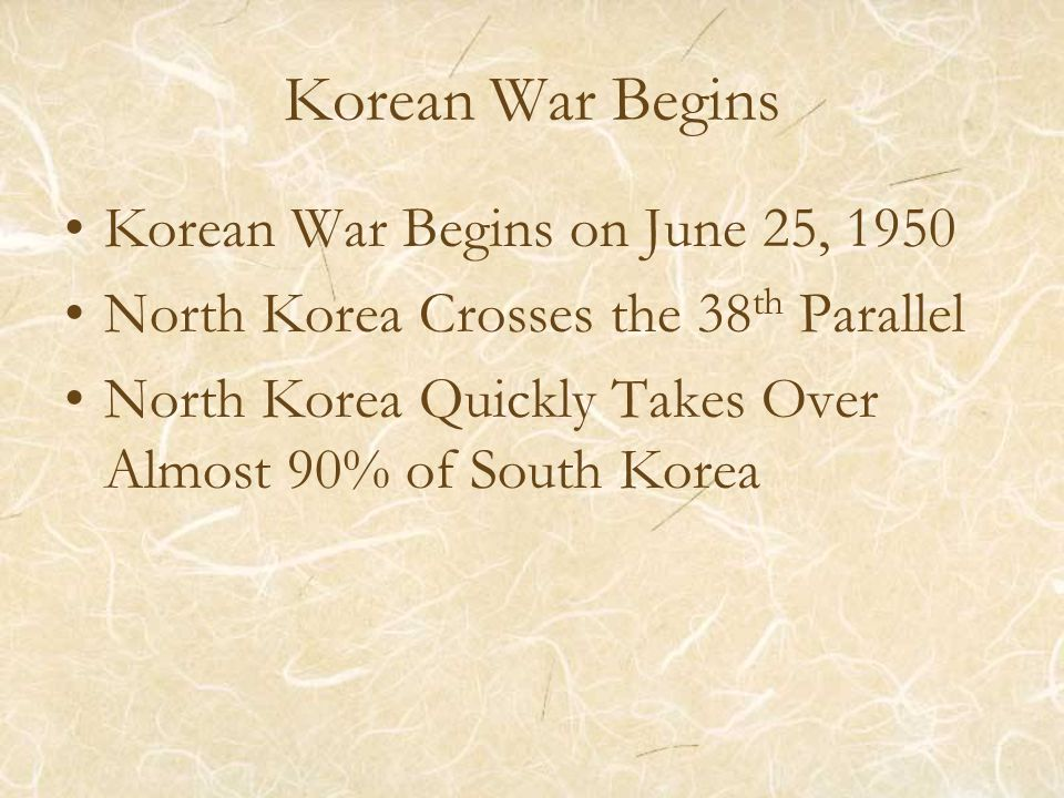 Korean War Begins Korean War Begins on June 25, 1950 North Korea Crosses the 38 th Parallel North Korea Quickly Takes Over Almost 90% of South Korea