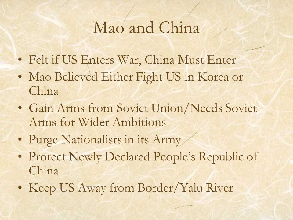 Mao and China Felt if US Enters War, China Must Enter Mao Believed Either Fight US in Korea or China Gain Arms from Soviet Union/Needs Soviet Arms for Wider Ambitions Purge Nationalists in its Army Protect Newly Declared People's Republic of China Keep US Away from Border/Yalu River