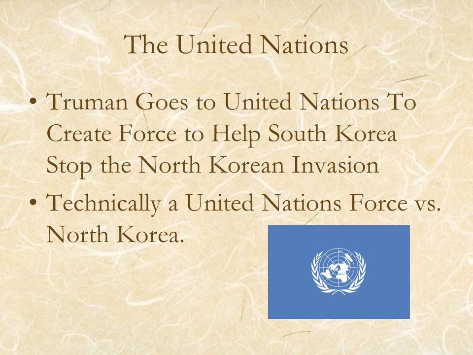 The United Nations Truman Goes to United Nations To Create Force to Help South Korea Stop the North Korean Invasion Technically a United Nations Force