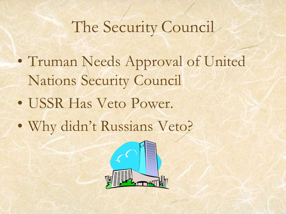 The Security Council Truman Needs Approval of United Nations Security Council USSR Has Veto Power. Why didn't Russians Veto?
