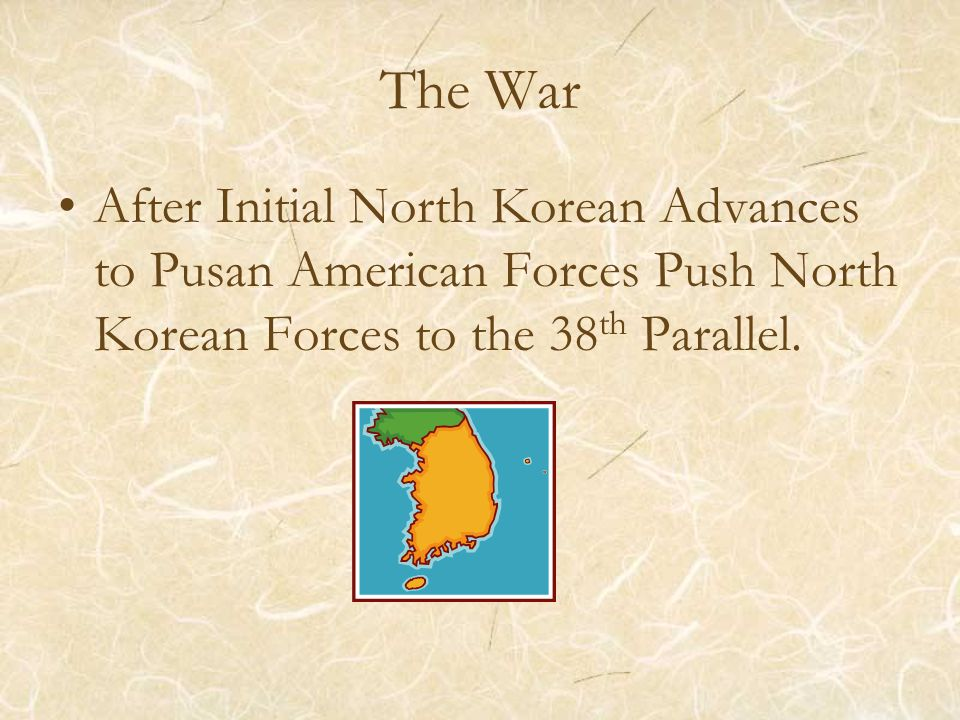 The War After Initial North Korean Advances to Pusan American Forces Push North Korean Forces to the 38 th Parallel.