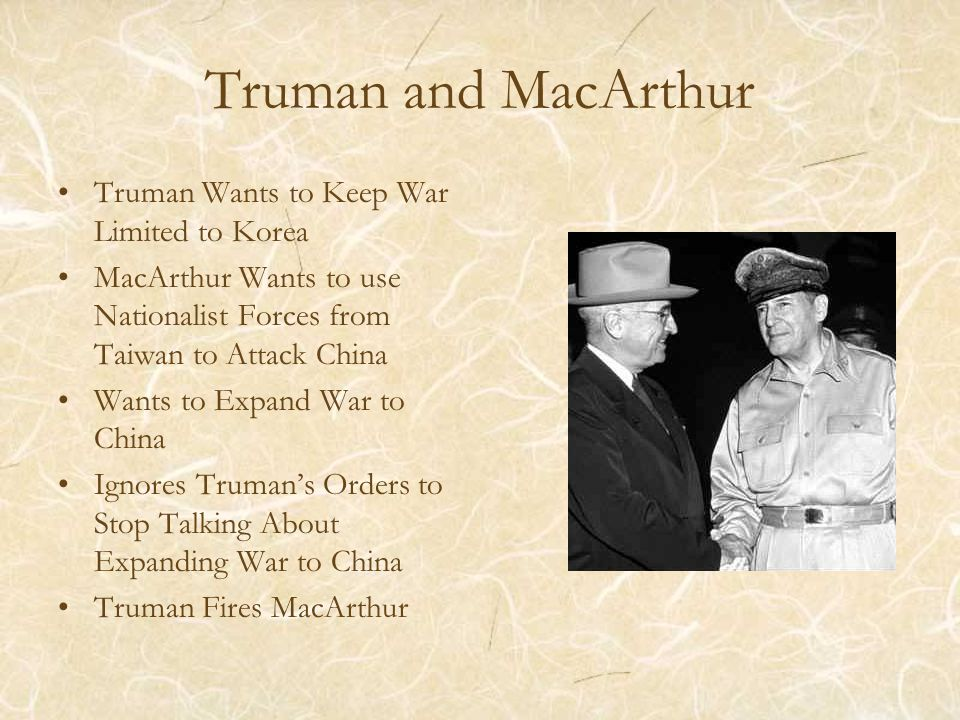 Truman and MacArthur Truman Wants to Keep War Limited to Korea MacArthur Wants to use Nationalist Forces from Taiwan to Attack China Wants to Expand War to China Ignores Truman's Orders to Stop Talking About Expanding War to China Truman Fires MacArthur