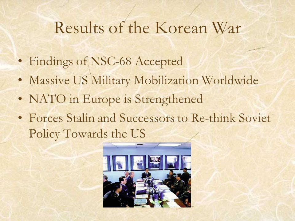 Results of the Korean War Findings of NSC-68 Accepted Massive US Military Mobilization Worldwide NATO in Europe is Strengthened Forces Stalin and Succ