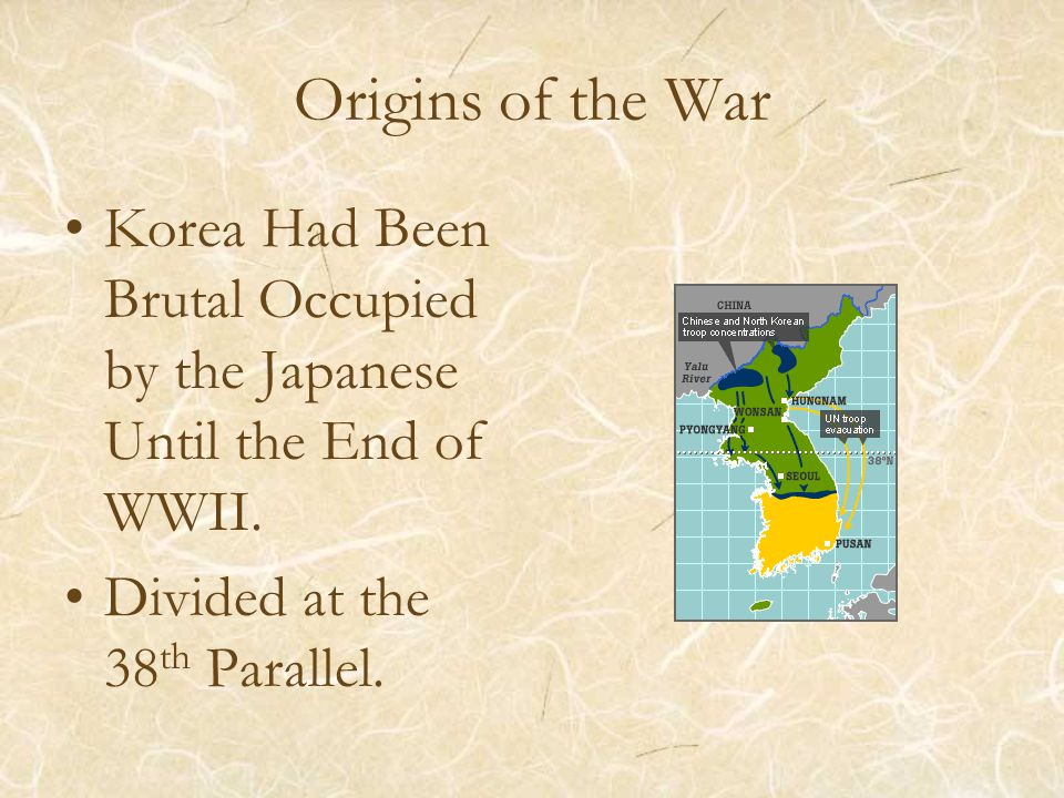 Origins of the War Korea Had Been Brutal Occupied by the Japanese Until the End of WWII. Divided at the 38 th Parallel.
