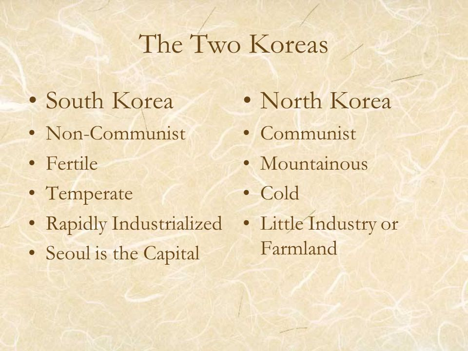 The Two Koreas South Korea Non-Communist Fertile Temperate Rapidly Industrialized Seoul is the Capital North Korea Communist Mountainous Cold Little Industry or Farmland