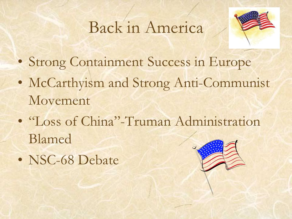 Back in America Strong Containment Success in Europe McCarthyism and Strong Anti-Communist Movement Loss of China -Truman Administration Blamed NSC-68 Debate